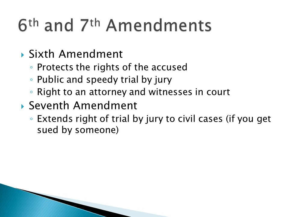  Sixth Amendment ◦ Protects the rights of the accused ◦ Public and speedy trial by jury ◦ Right to an attorney and witnesses in court  Seventh Amendment ◦ Extends right of trial by jury to civil cases (if you get sued by someone)
