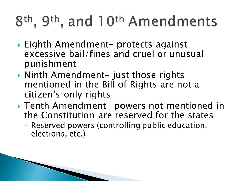  Eighth Amendment- protects against excessive bail/fines and cruel or unusual punishment  Ninth Amendment- just those rights mentioned in the Bill of Rights are not a citizen's only rights  Tenth Amendment- powers not mentioned in the Constitution are reserved for the states ◦ Reserved powers (controlling public education, elections, etc.)
