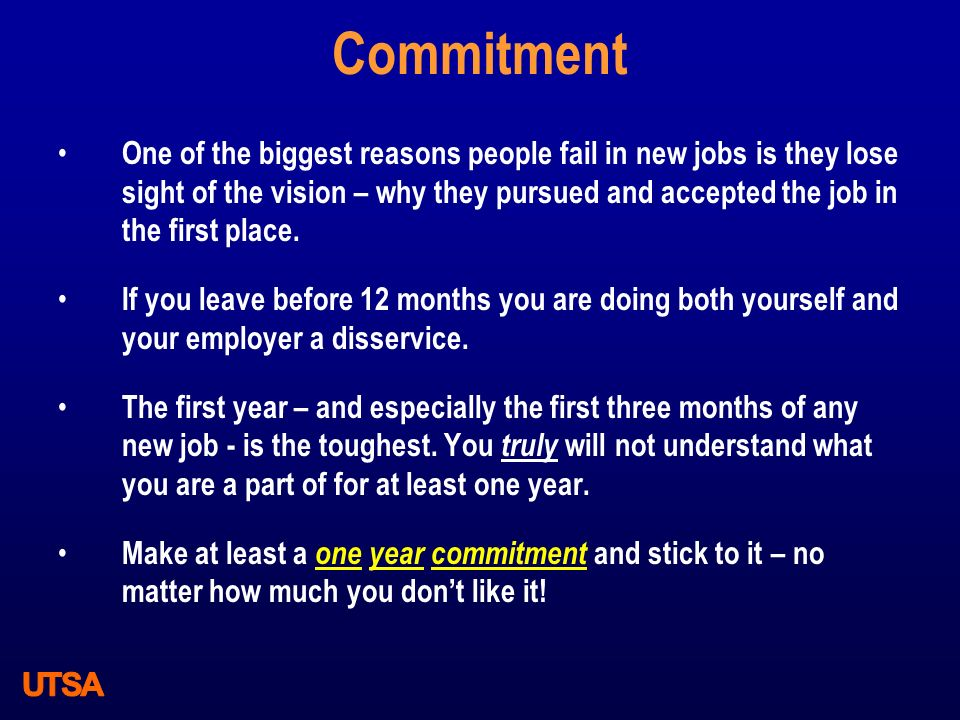 Commitment One of the biggest reasons people fail in new jobs is they lose sight of the vision – why they pursued and accepted the job in the first pl