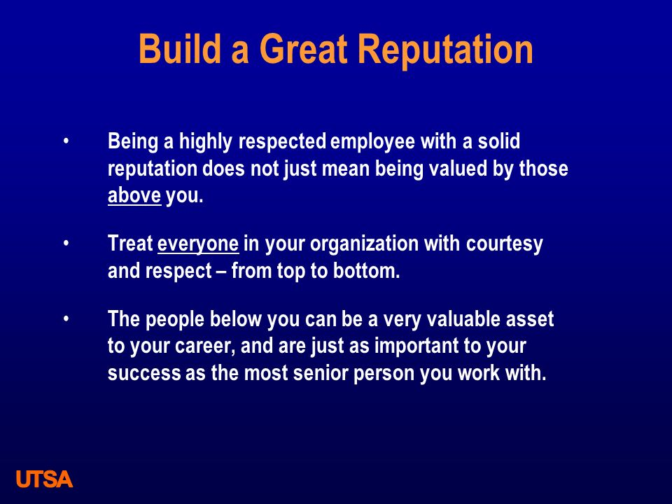 Build a Great Reputation Being a highly respected employee with a solid reputation does not just mean being valued by those above you. Treat everyone