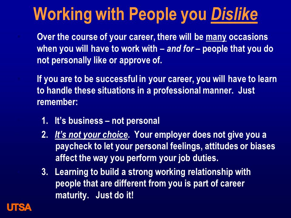 Working with People you Dislike Over the course of your career, there will be many occasions when you will have to work with – and for – people that y