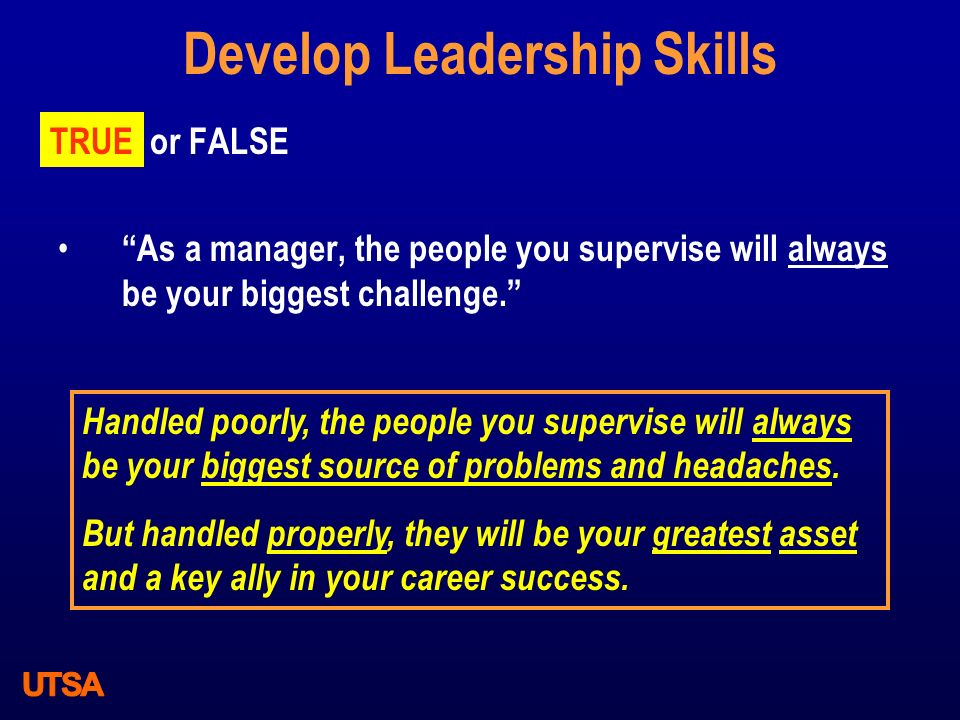 """Develop Leadership Skills TRUE or FALSE """"As a manager, the people you supervise will always be your biggest challenge."""" TRUE Handled poorly, the peopl"""
