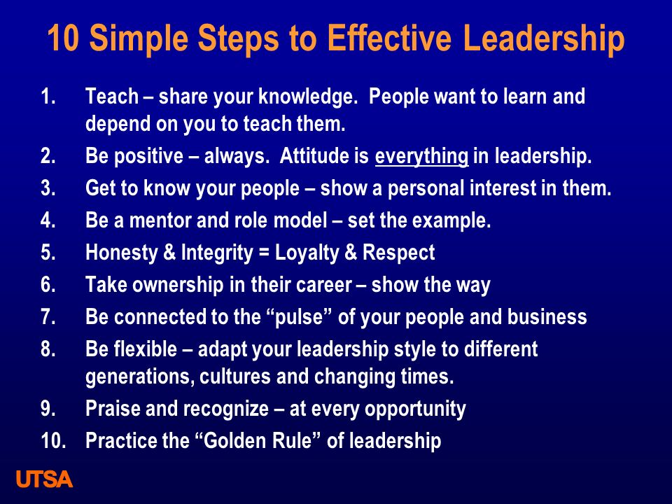 10 Simple Steps to Effective Leadership 1.Teach – share your knowledge. People want to learn and depend on you to teach them. 2.Be positive – always.