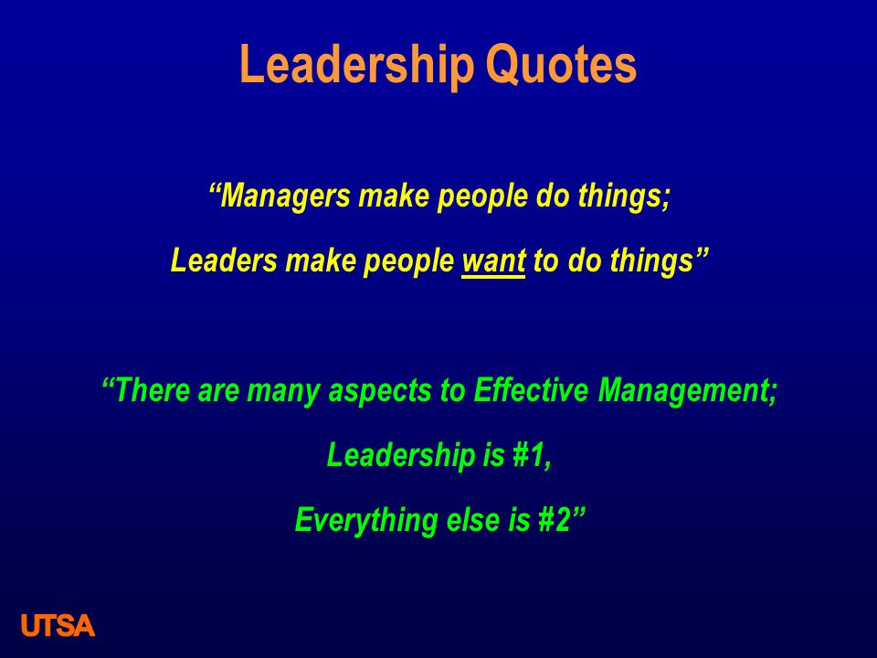 Leadership Quotes Managers make people do things; Leaders make people want to do things There are many aspects to Effective Management; Leadership is #1, Everything else is #2