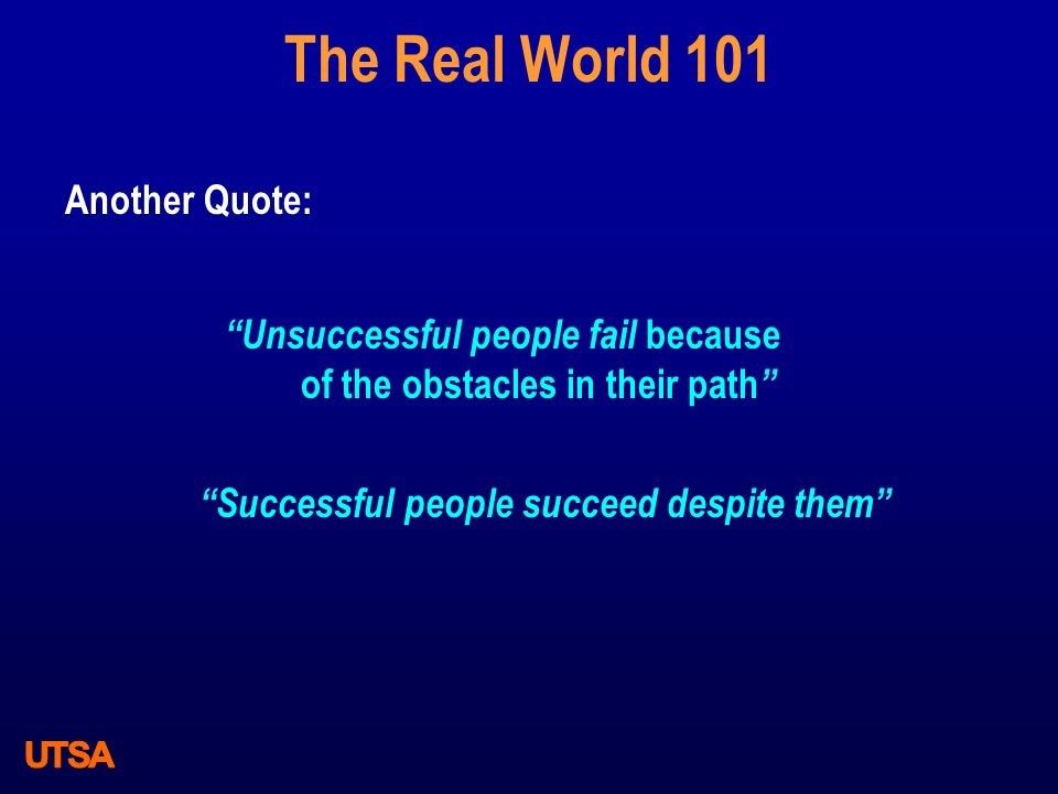 The Real World 101 Another Quote: Unsuccessful people fail because of the obstacles in their path Successful people succeed despite them
