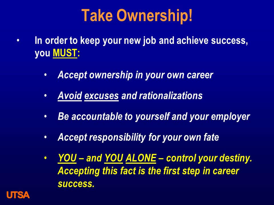 Take Ownership! In order to keep your new job and achieve success, you MUST: Accept ownership in your own career Avoid excuses and rationalizations Be