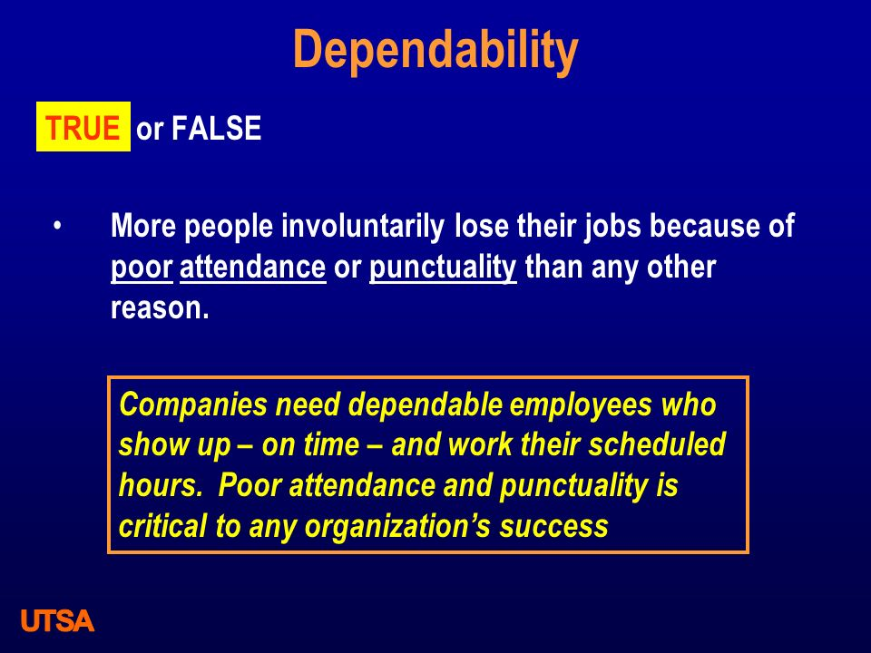 Dependability TRUE or FALSE More people involuntarily lose their jobs because of poor attendance or punctuality than any other reason. TRUE Companies