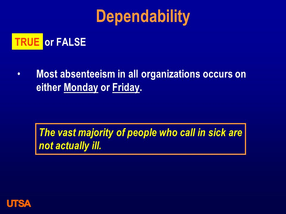 Dependability TRUE or FALSE Most absenteeism in all organizations occurs on either Monday or Friday. TRUE The vast majority of people who call in sick