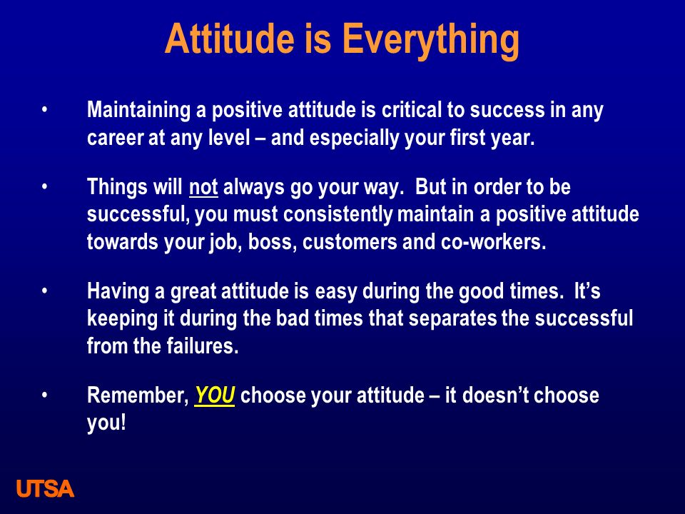Attitude is Everything Maintaining a positive attitude is critical to success in any career at any level – and especially your first year. Things will