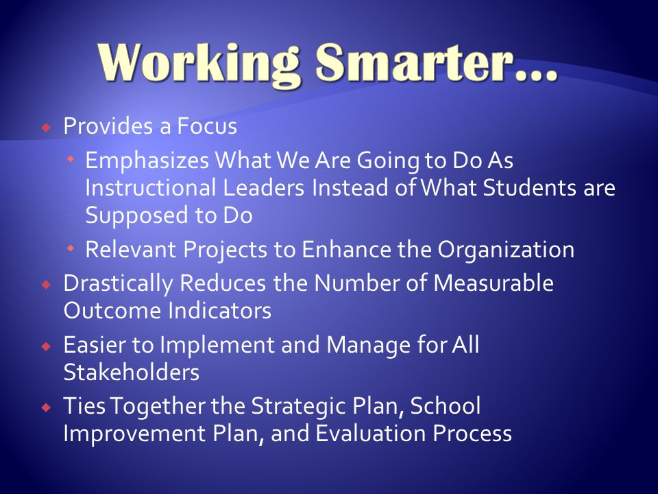  Provides a Focus  Emphasizes What We Are Going to Do As Instructional Leaders Instead of What Students are Supposed to Do  Relevant Projects to Enhance the Organization  Drastically Reduces the Number of Measurable Outcome Indicators  Easier to Implement and Manage for All Stakeholders  Ties Together the Strategic Plan, School Improvement Plan, and Evaluation Process