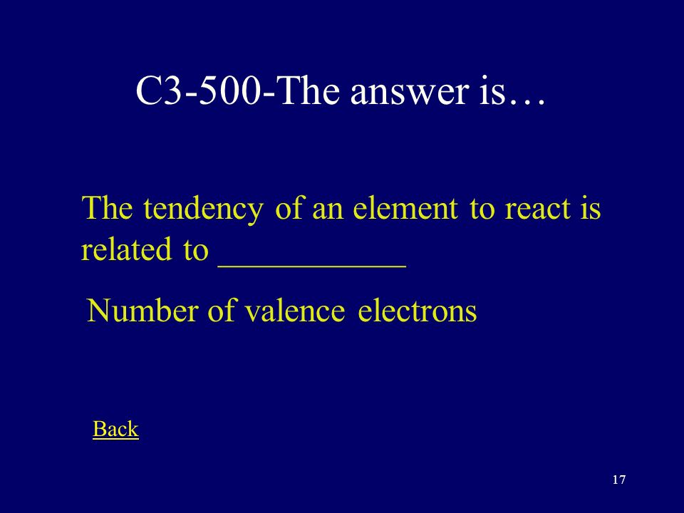 16 C3-400-The answer is… As you move from left to right, the number of valence electrons ________ increases Back