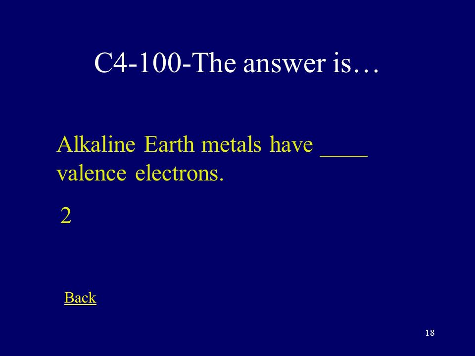 17 C3-500-The answer is… The tendency of an element to react is related to ___________ Number of valence electrons Back
