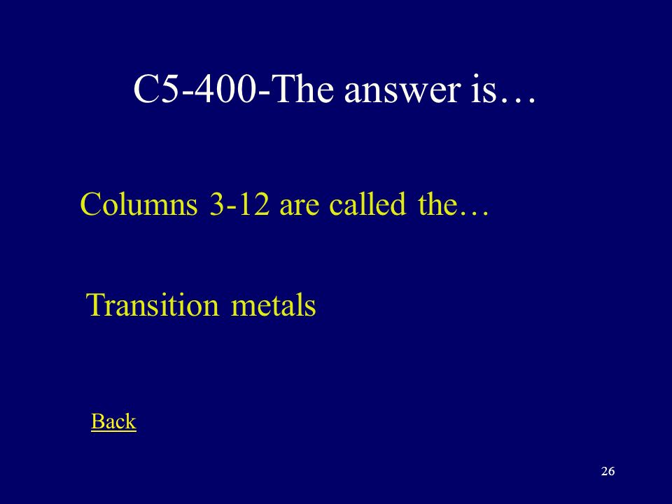 25 C5-300-The answer is… Today, the periodic table is arranged by... Atomic number Back