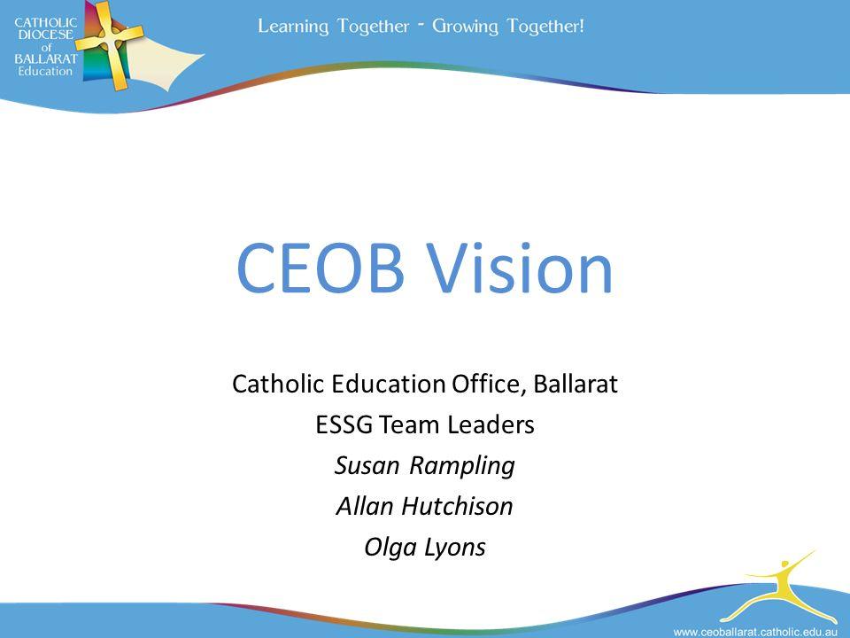 CEOB Vision Catholic Education Office, Ballarat ESSG Team Leaders Susan Rampling Allan Hutchison Olga Lyons