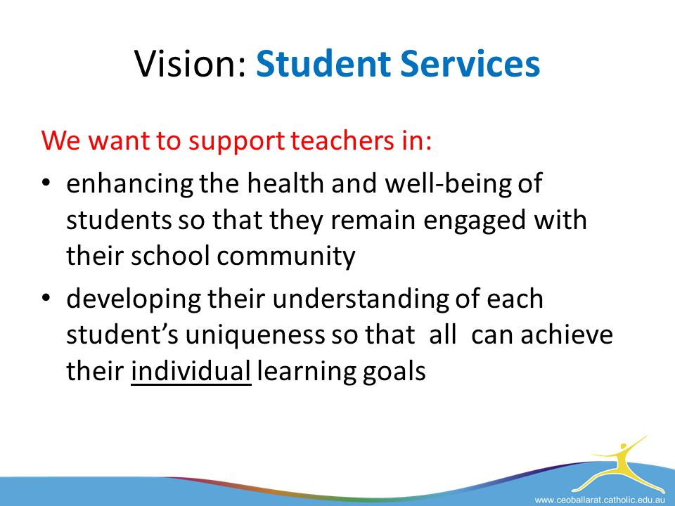 Vision: Student Services We want to support teachers in: enhancing the health and well-being of students so that they remain engaged with their school community developing their understanding of each student's uniqueness so that all can achieve their individual learning goals