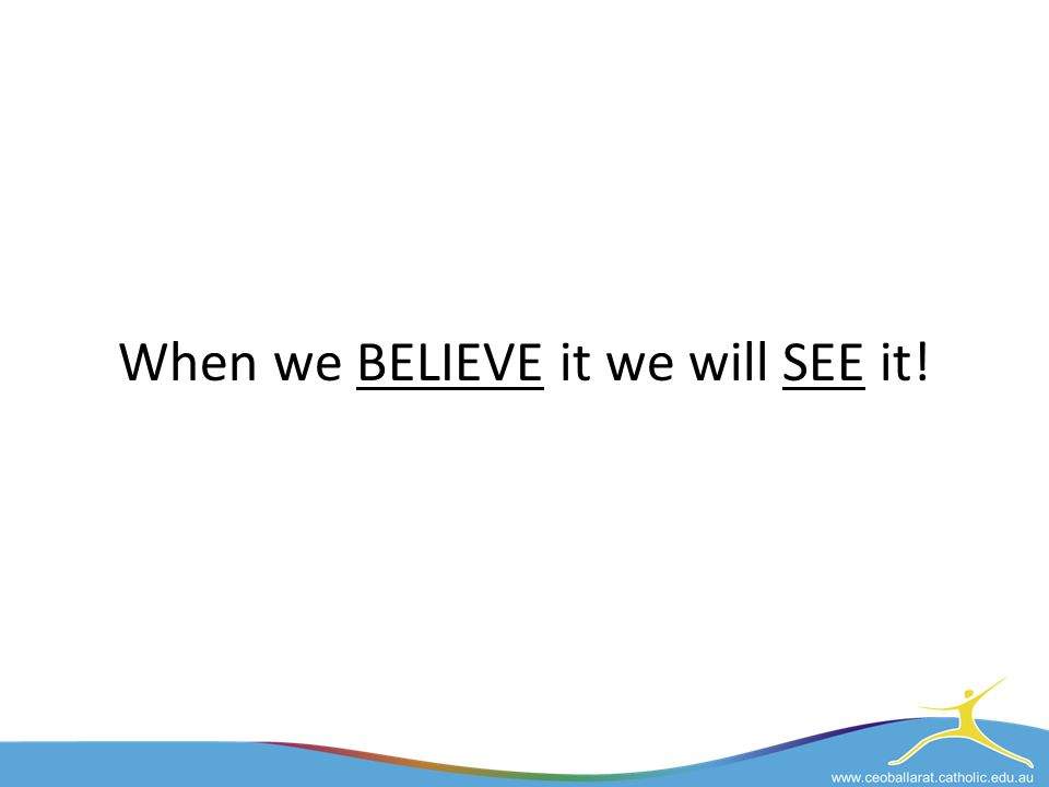 When we BELIEVE it we will SEE it!