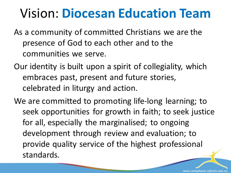 Vision: Diocesan Education Team As a community of committed Christians we are the presence of God to each other and to the communities we serve.