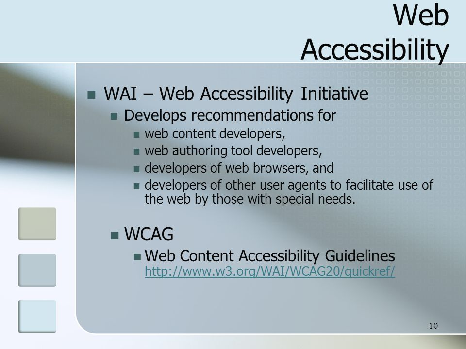 10 Web Accessibility WAI – Web Accessibility Initiative Develops recommendations for web content developers, web authoring tool developers, developers of web browsers, and developers of other user agents to facilitate use of the web by those with special needs.