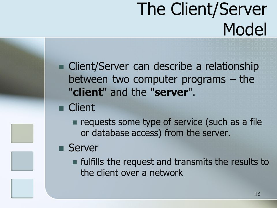 16 The Client/Server Model Client/Server can describe a relationship between two computer programs – the client and the server .