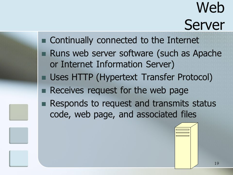19 Web Server Continually connected to the Internet Runs web server software (such as Apache or Internet Information Server) Uses HTTP (Hypertext Transfer Protocol) Receives request for the web page Responds to request and transmits status code, web page, and associated files