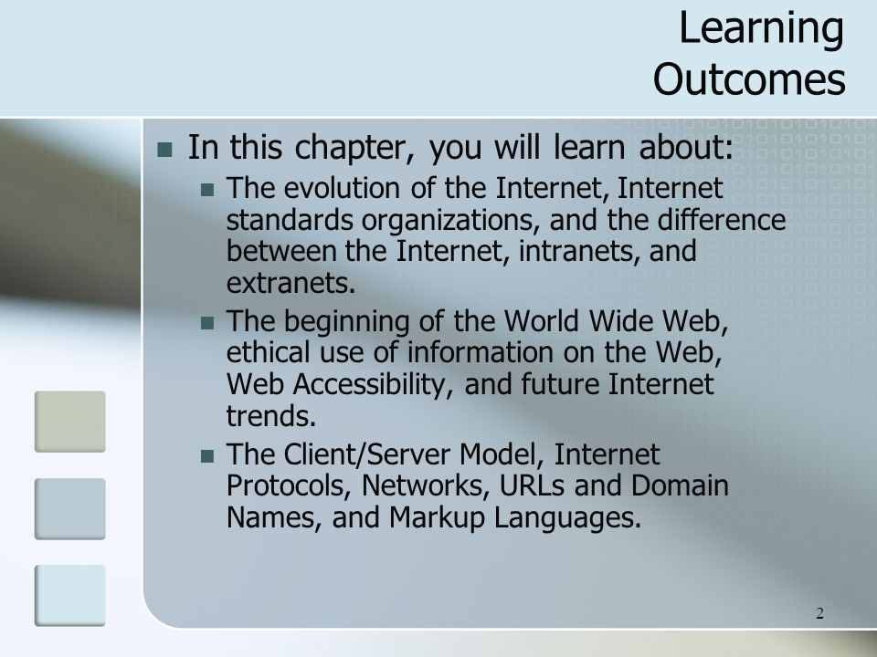 2 Learning Outcomes In this chapter, you will learn about: The evolution of the Internet, Internet standards organizations, and the difference between the Internet, intranets, and extranets.
