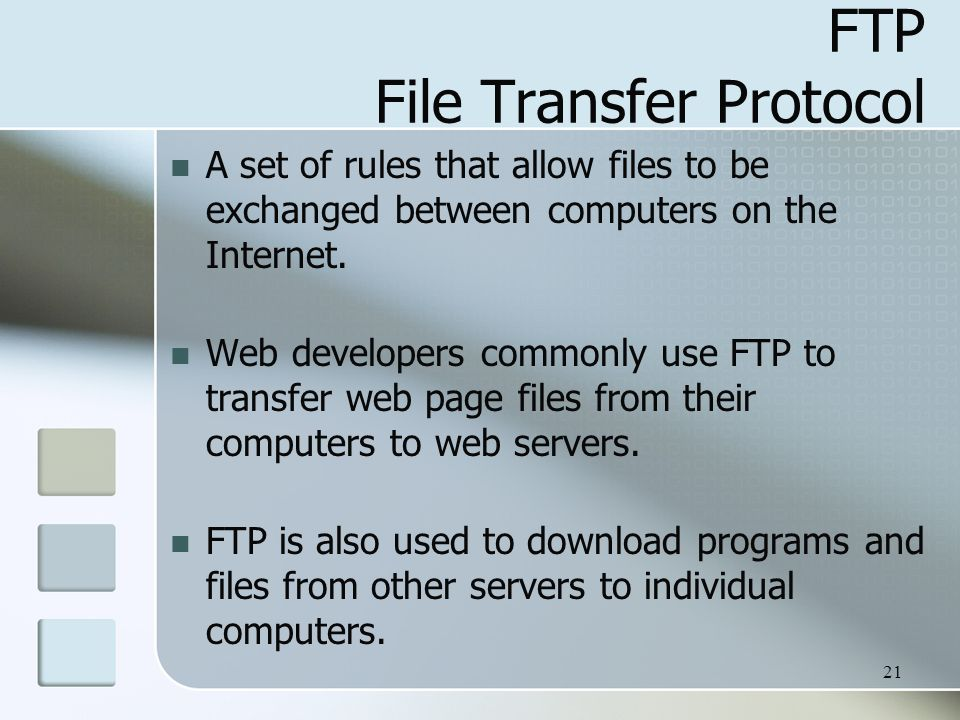 21 FTP File Transfer Protocol A set of rules that allow files to be exchanged between computers on the Internet.