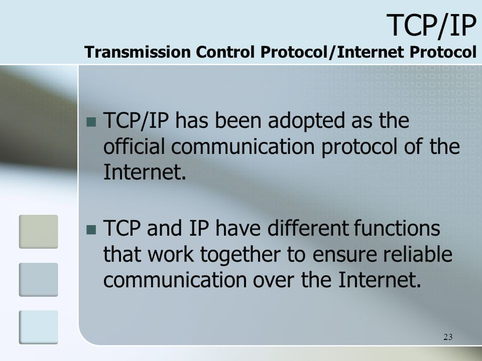 23 TCP/IP Transmission Control Protocol/Internet Protocol TCP/IP has been adopted as the official communication protocol of the Internet.