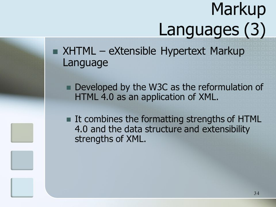 34 Markup Languages (3) XHTML – eXtensible Hypertext Markup Language Developed by the W3C as the reformulation of HTML 4.0 as an application of XML.