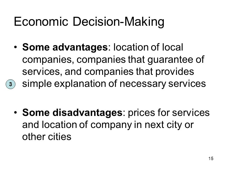 Economic Decision-Making Some advantages: location of local companies, companies that guarantee of services, and companies that provides simple explanation of necessary services Some disadvantages: prices for services and location of company in next city or other cities 15 3
