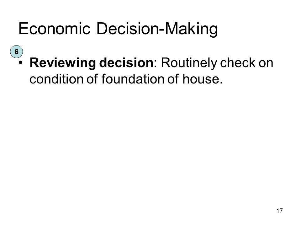 Economic Decision-Making Reviewing decision: Routinely check on condition of foundation of house.
