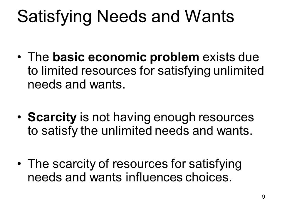 Satisfying Needs and Wants The basic economic problem exists due to limited resources for satisfying unlimited needs and wants.