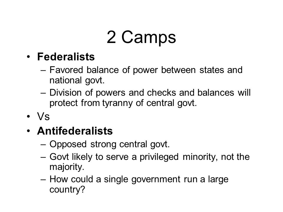 2 Camps Federalists –Favored balance of power between states and national govt.