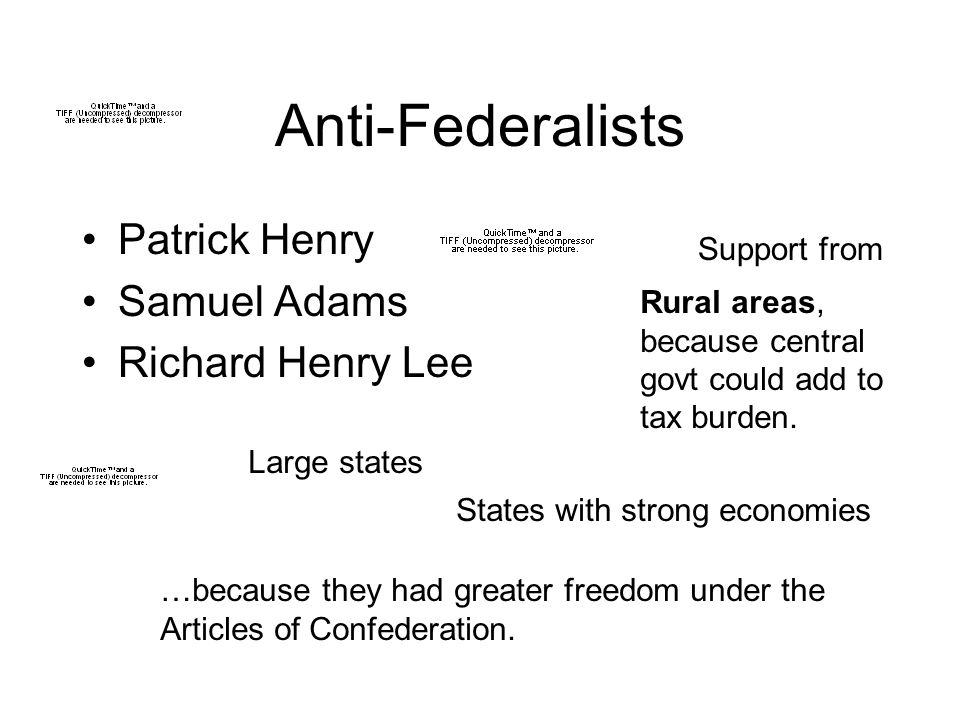 Anti-Federalists Patrick Henry Samuel Adams Richard Henry Lee Support from Rural areas, because central govt could add to tax burden.