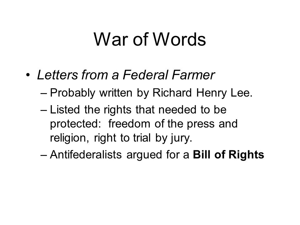 War of Words Letters from a Federal Farmer –Probably written by Richard Henry Lee.