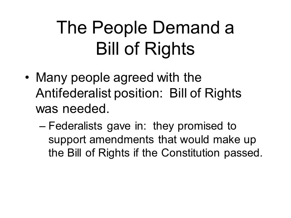 The People Demand a Bill of Rights Many people agreed with the Antifederalist position: Bill of Rights was needed.