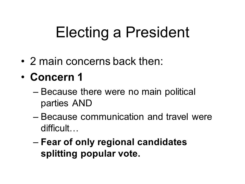 Electing a President 2 main concerns back then: Concern 1 –Because there were no main political parties AND –Because communication and travel were difficult… –Fear of only regional candidates splitting popular vote.