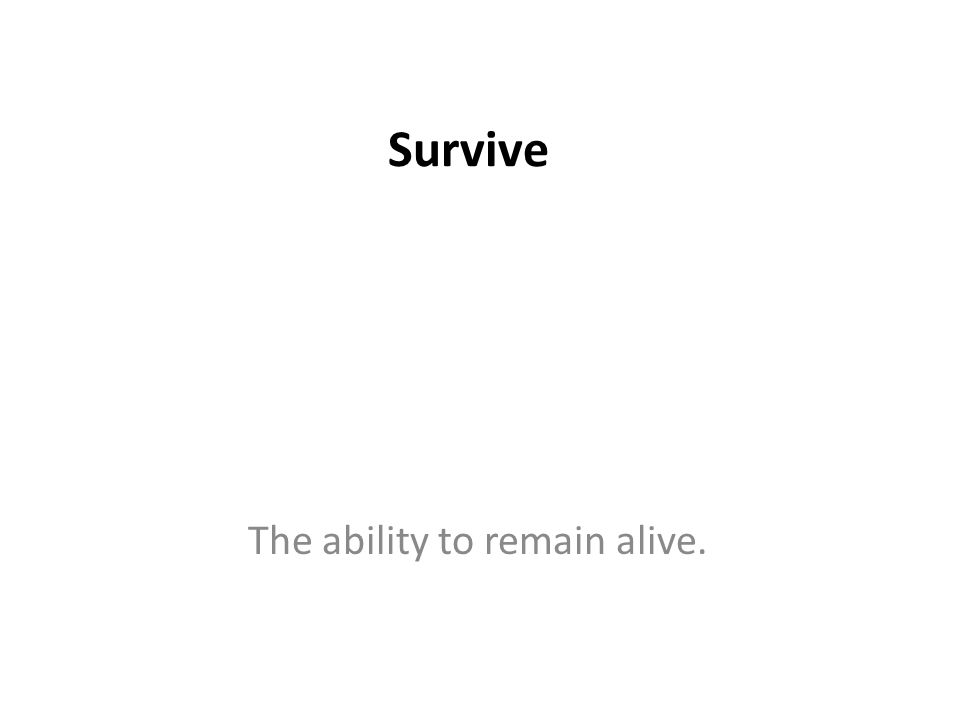 Survive The ability to remain alive.
