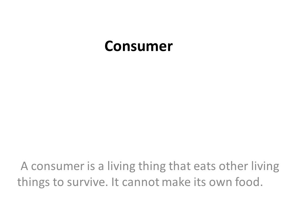 Consumer A consumer is a living thing that eats other living things to survive.