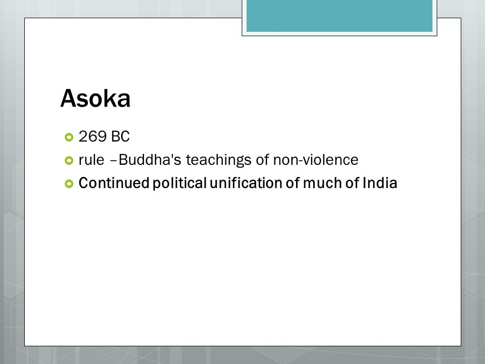 Asoka  269 BC  rule –Buddha s teachings of non-violence  Continued political unification of much of India