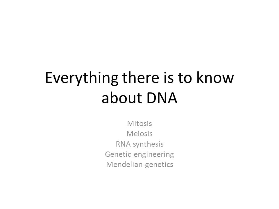 Everything there is to know about DNA Mitosis Meiosis RNA synthesis Genetic engineering Mendelian genetics