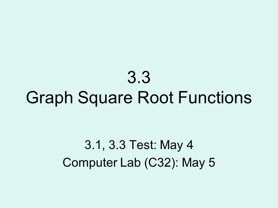 3.3 Graph Square Root Functions 3.1, 3.3 Test: May 4 Computer Lab ...