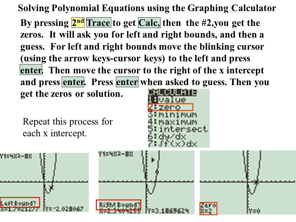 Solving Polynomial Equations using the Graphing Calculator Repeat this process for each x intercept.