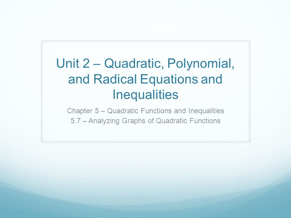 Unit 2 – Quadratic, Polynomial, and Radical Equations and Inequalities Chapter 5 – Quadratic Functions and Inequalities 5.7 – Analyzing Graphs of Quadratic Functions