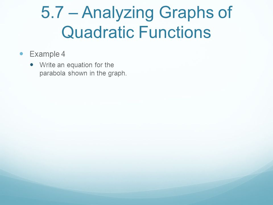 5.7 – Analyzing Graphs of Quadratic Functions Example 4 Write an equation for the parabola shown in the graph.