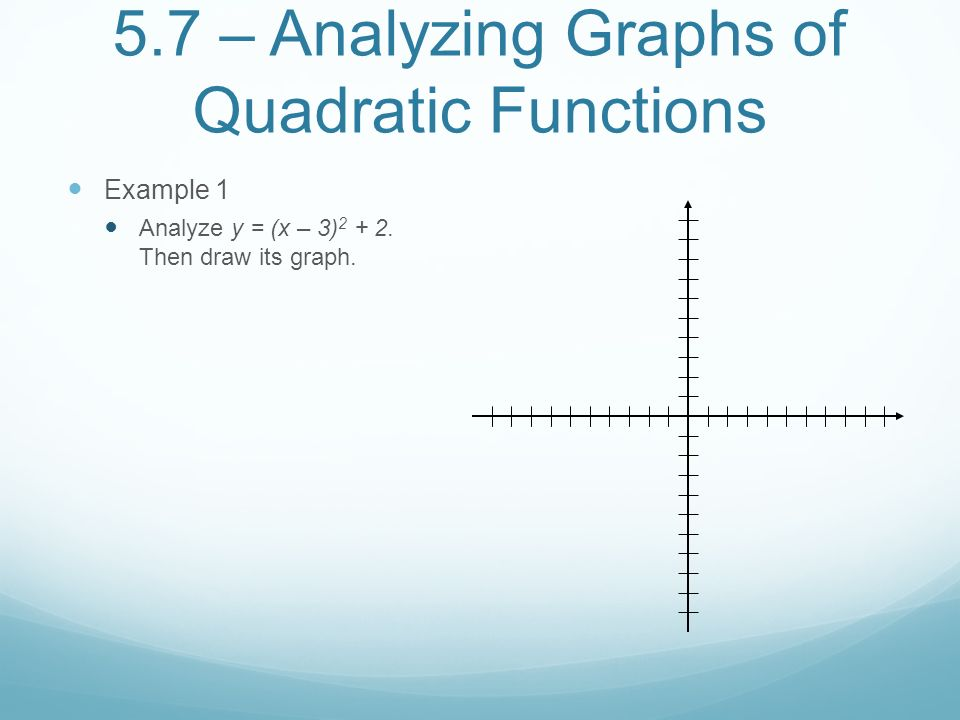 5.7 – Analyzing Graphs of Quadratic Functions Example 1 Analyze y = (x – 3)