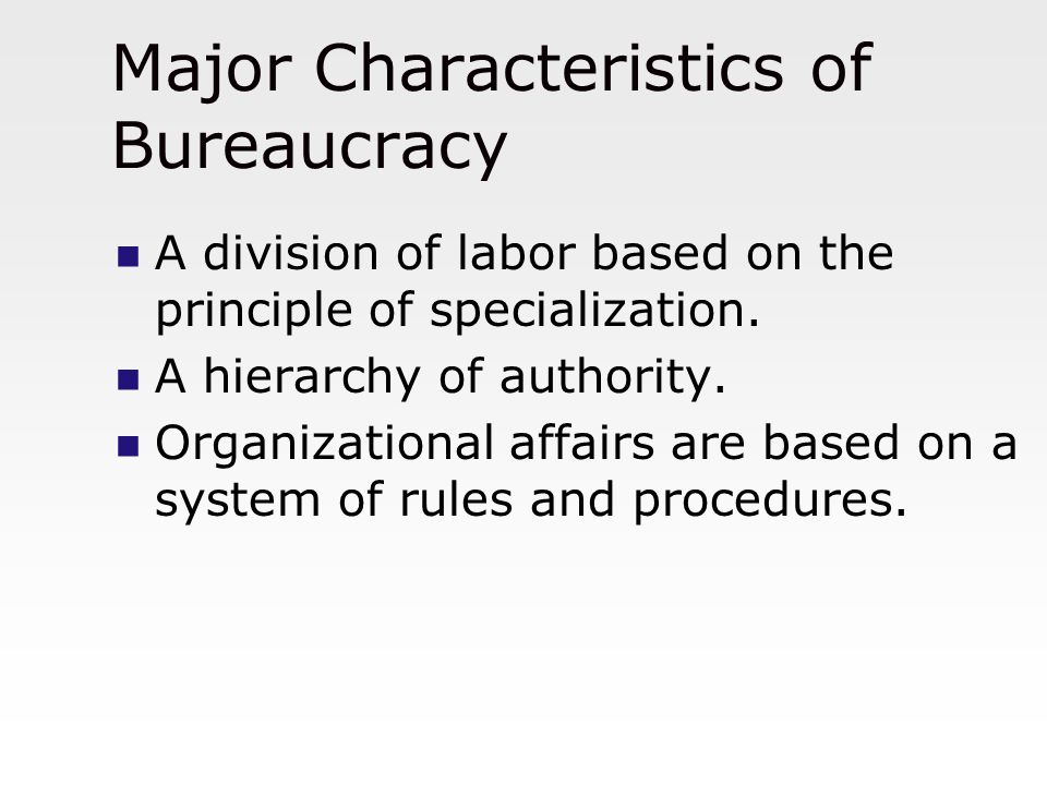 Major Characteristics of Bureaucracy A division of labor based on the principle of specialization. A hierarchy of authority. Organizational affairs ar