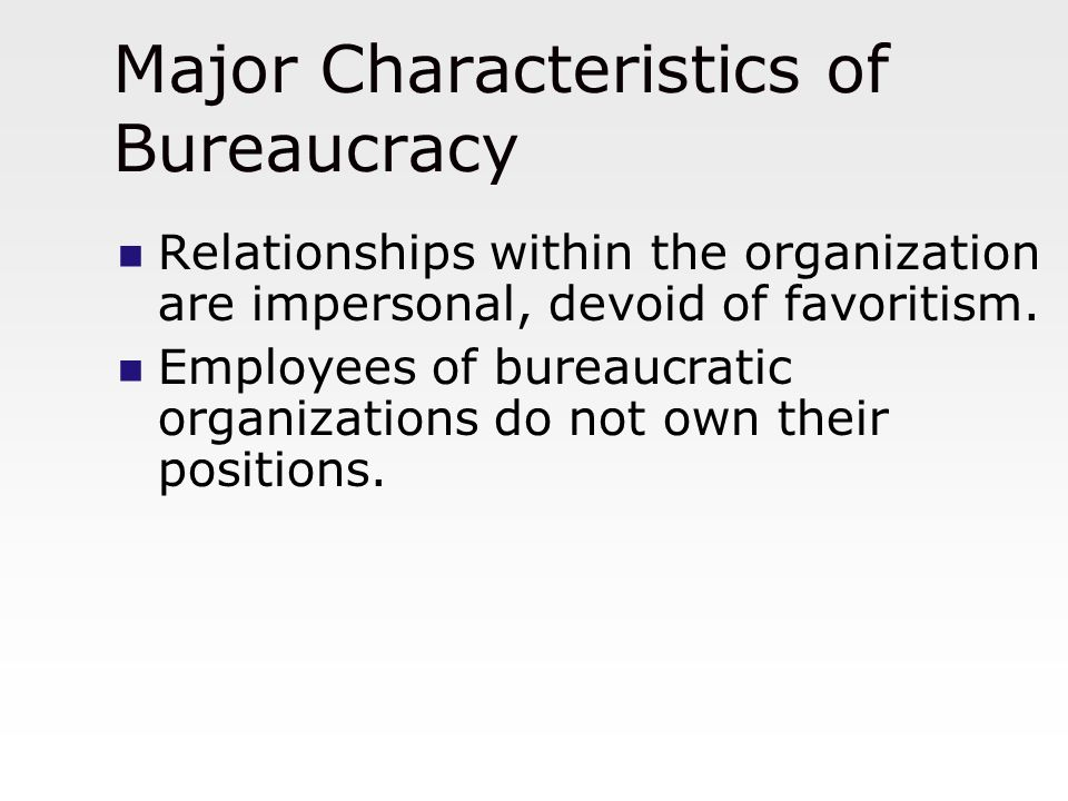 Major Characteristics of Bureaucracy Relationships within the organization are impersonal, devoid of favoritism. Employees of bureaucratic organizatio