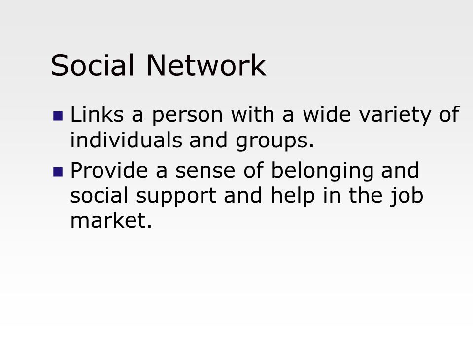 Social Network Links a person with a wide variety of individuals and groups. Provide a sense of belonging and social support and help in the job marke
