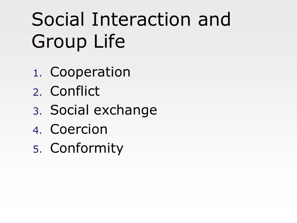 Social Interaction and Group Life 1. Cooperation 2. Conflict 3. Social exchange 4. Coercion 5. Conformity