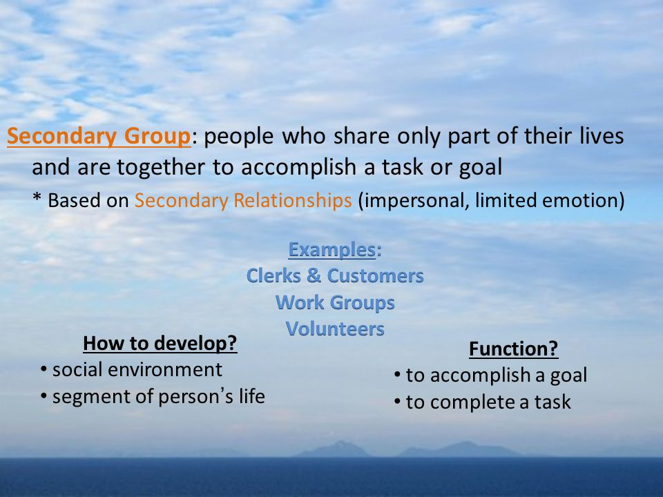 Secondary Group: people who share only part of their lives and are together to accomplish a task or goal * Based on Secondary Relationships (impersonal, limited emotion) How to develop.